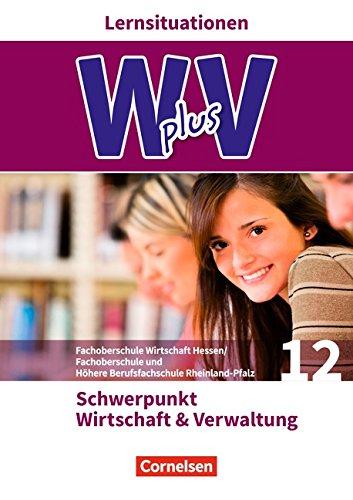 Wirtschaft für Fachoberschulen und Höhere Berufsfachschulen - W plus V - FOS Hessen / FOS und HBFS Rheinland-Pfalz Neubearbeitung: Pflichtbereich 12 - ... Verwaltung: Arbeitsbuch mit Lernsituationen
