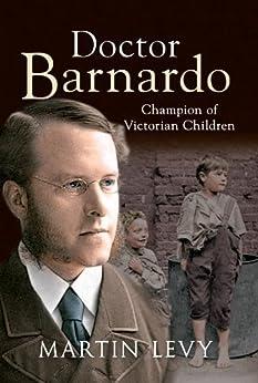 Doctor Barnardo: Champion of Victorian Children by [Levy, Martin]