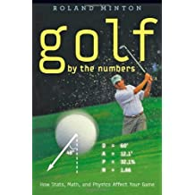 Golf by the Numbers: How Stats, Math, and Physics Affect Your Game by Roland Minton (2012-08-01)