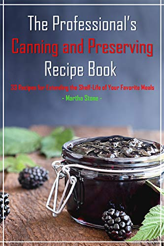 The Professional's Canning and Preserving Recipe Book: 33 Recipes for Extending the Shelf-Life of Your Favorite Meals (English Edition) - Low-storage-shelf