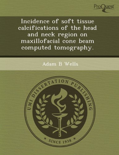 Incidence of soft tissue calcifications of the head and neck region on maxillofacial cone beam computed tomography. by Adam B Wells (2011-09-04)