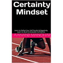 Certainty Mindset: Learn to Defeat Your Self Doubts & Negativity, Learn to Build Unshakable Confidence (English Edition)
