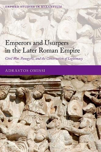 Emperors and Usurpers in the Later Roman Empire: Civil War, Panegyric, and the Construction of Legitimacy (Oxford Studies in Byzantium)