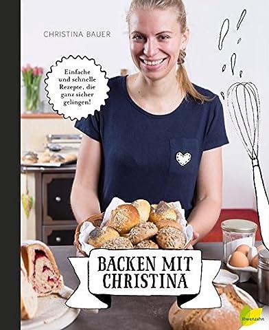 Backen mit Christina: Einfache und schnelle Rezepte, die ganz sicher
