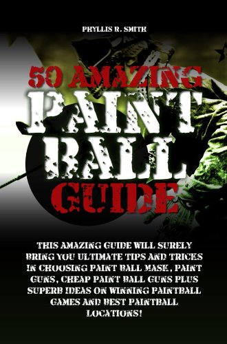 50 Amazing Paint Ball Guide:This Amazing Guide Will Surely Bring You Ultimate Tips And Tricks In Choosing Paint Ball Mask, Paint Guns, Cheap Paint Ball ... Ideas On Winning Paintball (English Edition)