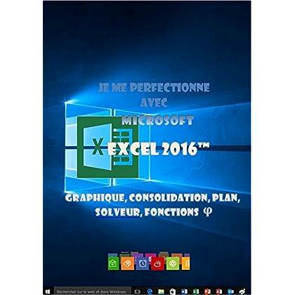 Je me perfectionne avec Excel 2016: Graphiques, consolidation, plan, nom, solveur... (J'apprends à me servir de)