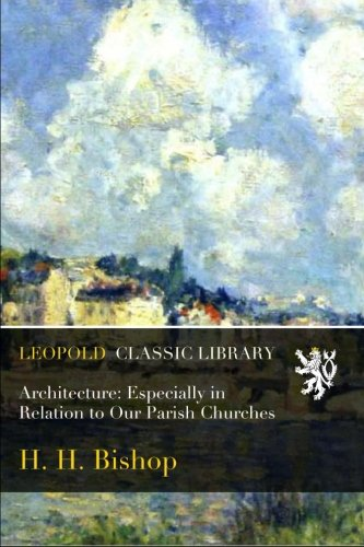 Architecture: Especially in Relation to Our Parish Churches por H. H. Bishop