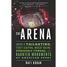 The Arena: Inside the Tailgating, Ticket-Scalping, Mascot-Racing, Dubiously Funded, and Possibly Haunted Monuments of American Sp