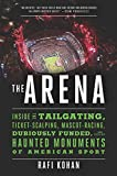 The Arena: Inside the Tailgating, Ticket-Scalping, Mascot-Racing, Dubiously Funded, and Possibly Haunted Monuments of Am