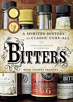 Bitters: A Spirited History of a Classic Cure-All, with Cocktails, Recipes, and Formulas par [Parsons, Brad Thomas]