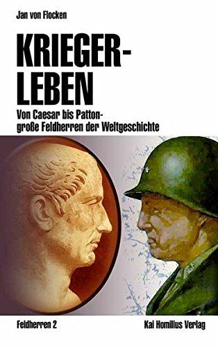 Kriegerleben: Von Caesar bis Patton - große Feldherren der Weltgeschichte (Militärgeschichte)