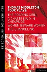 Thomas Middleton: Four Plays: Women Beware Women, The Changeling, The Roaring Girl and A Chaste Maid in Cheapside (New Mermaids)
