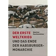 Der Erste Weltkrieg: und das Ende der Habsburgermonarchie 1914-1918