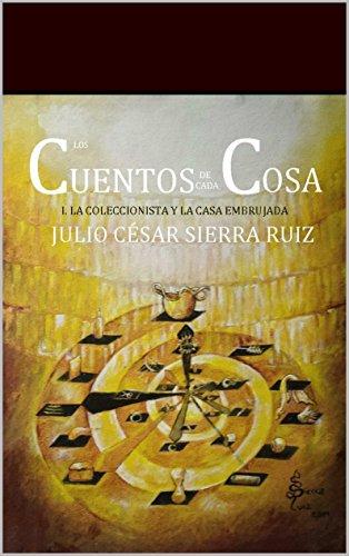 LOS CUENTOS DE CADA COSA: 1. LA COLECCIONISTA Y LA CASA EMBRUJADA por JULIO CÉSAR SIERRA RUIZ