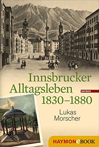 Innsbrucker Alltagsleben 1830-1880 (Veröffentlichungen des Innsbrucker Stadtarchivs, Neue Folge 51)