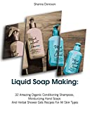 Liquid Soap Making: 32 Amazing Organic Conditioning Shampoos, Moisturizing Hand Soaps And Herbal Shower Gels Recipes For All Skin Types: (Soap Making, ... (Soap Making, Natural Recipes)