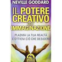 Il potere creativo dell'immaginazione. Plasma la tua realtà e ottieni ciò che desideri