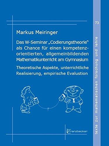 """Das W-Seminar """"Codierungstheorie"""" als Chance für einen kompetenzorientierten, allgemeinbildenden Mathematikunterricht am Gymnasium: Theoretische ... zur mathematischen Forschung und Lehre)"""