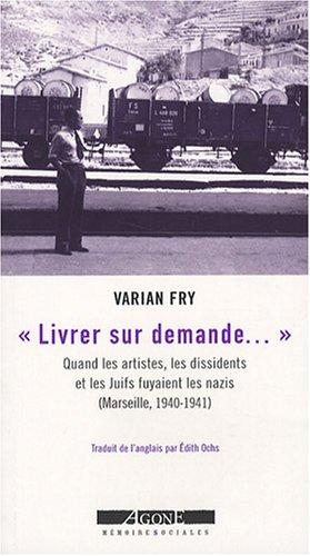 Livrer sur demande... : Quand les artistes, les dissidents et les Juifs fuyaient les nazis (Marseille, 1940-1941)
