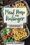 Meal Prep für Anfänger: 70 leckere und gesunde Rezepte zum Vorkochen und mitnehmen, für jedermann - Maite Sommer