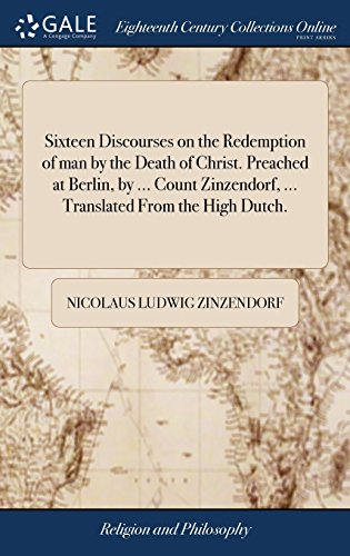 Sixteen Discourses on the Redemption of Man by the Death of Christ. Preached at Berlin, by ... Count Zinzendorf, ... Translated from the High Dutch. -