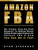 AMAZON FBA: Amazon Fba for Beginners: My Simple Step-By-Step Blueprint To Making Money Selling Private Label Products On