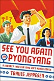 See You Again in Pyongyang: A Journey Into Kim Jong Un's North Korea