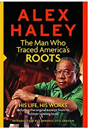 Alex Haley : The Man Who Traced America's Roots: His Life, His Works