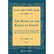 The Book of the Kings of Egypt, Vol. 2: Or the Ka, Nebti, Horus, Suten Bat, and Rä, Names of the Pharaohs, With Transliterations From Menes, the First ... Macedonians and Ptolemies, Roman Emper
