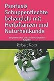 Psoriasis Schuppenflechte behandeln mit Heilpflanzen und Naturheilkunde: Ein pflanzlicher und naturheilkundlicher Ratgeber