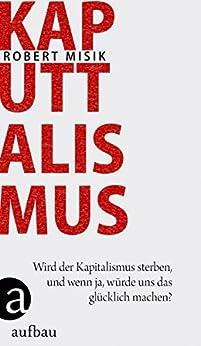 Kaputtalismus: Wird der Kapitalismus sterben, und wenn ja, würde uns das glücklich machen?