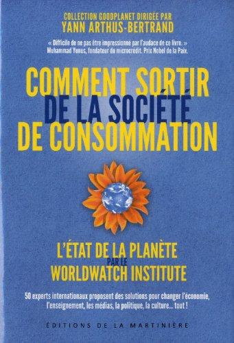 Comment sortir de la société de consommation : 50 experts internationaux proposent des solutions pour changer l'économie, l'enseignement, les médias, la politique, la culture... tout ! / Worldwatch institute |