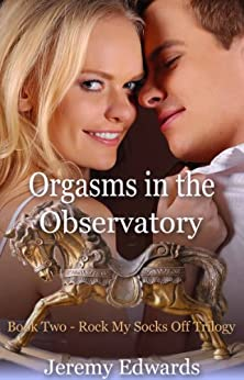 Orgasms in the Observatory - Book Two in the Rock My Socks Off Trilogy by [Edwards, Jeremy]