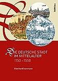 Die deutsche Stadt im Mittelalter 1150-1550: Stadtgestalt, Recht, Verfassung, Stadtregiment, Kirche, Gesellschaft, Wirtschaft - Eberhard Isenmann