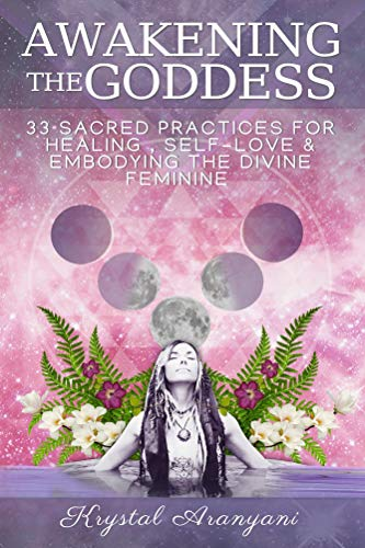 Awakening the Goddess: 33 Sacred Practices for Healing, Self-Love and Embodying the Divine Feminine (English Edition)