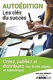 AUTOÉDITION, LES CLÉS DU SUCCÈS: Créez, Publiez et Distribuez vos livres papier et numérique...