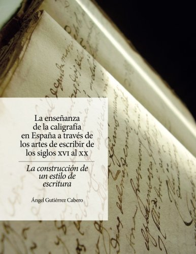 La enseñanza de la caligrafía en España: A través de los artes de escribir de los siglos XVI al XX. La construcción de un estilo de escritura
