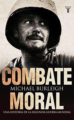 Combate moral. Una historia de la Segunda Guerra Mundial por Michael Burleigh