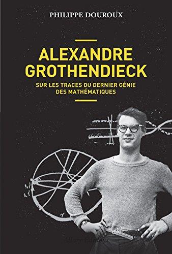 Alexandre Grothendieck - Sur les traces du dernier génie des mathématiques par Philippe Douroux
