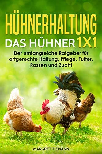 Hühnerhaltung - Das Hühner 1x1: Der umfangreiche Ratgeber für artgerechte Haltung, Pflege, Futter, Rassen und Zucht