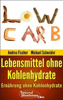 Abnehmen ohne Kohlenhydrate: 199 Lebensmittel ohne Kohlenhydrate (Low Carb) von [Schneider, Michael, Fischer, Andrea]