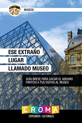 Ese Extraño Lugar Llamado Museo: Guía Breve Para Sacar el Máximo Partido a Tus Visitas al Museo por Javier Albelo García