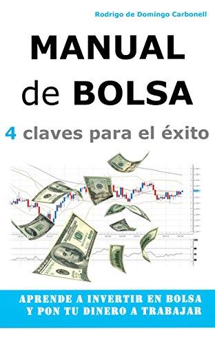 Manual de Bolsa - 4 claves para el éxito: Aprende a invertir en Bolsa y pon tu dinero a trabajar por Rodrigo de Domingo Carbonell
