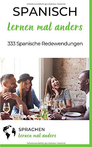 Spanisch lernen mal anders - 333 Spanische Redewendungen: Sprichwörter, Vokabeln, Eselsbrücken und Fun Facts machen aus Dir einen Spanisch-Profi