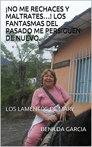 ¡NO ME RECHACES Y MALTRATES…! LOS FANTASMAS DEL PASADO ME PERSIGUEN DE NUEVO.: LOS LAMENTOS DE MARY (GERANIO nº 1) por BENILDA GARCIA