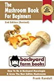 The Mushroom Book For Beginners: 2nd Edition (Revised) : A Mycology Starter or How To Be A Backyard Mushroom Farmer And Grow The Best Edible Mushrooms At Home (Backyard Farm Books 3)