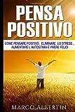 Pensa Positivo: Come Pensare Positivo,  Eliminare  Lo Stress , Aumentare L'Autostima E Vivere Felici: Pensiero Positivo, Ottenere Ciò Che Vuoi, Ottimismo, Felicità
