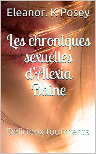 Téléchargez Les chroniques sexuelles d'Alexia Baine: Délicieux tourments EPUB gratuitement en Français