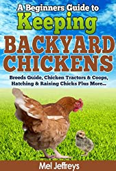 A Beginners Guide to Keeping Backyard Chickens - Breeds Guide, Chicken Tractors & Coops, Hatching & Raising Chicks Plus More... (Simple Living) (English Edition)