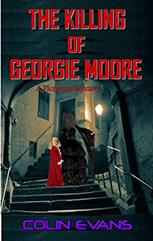 The Killing of Georgie Moore: A True-Life Victorian Mystery by [Evans, Colin]